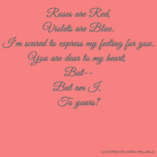 Roses are Red, Violets are Blue. I'm scared to express my feeling for you. You are dear to my heart, But-- But am I, To yours?