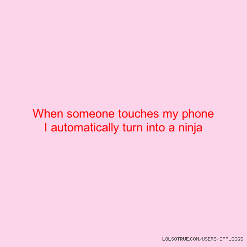 When someone touches my phone I automatically turn into a ninja