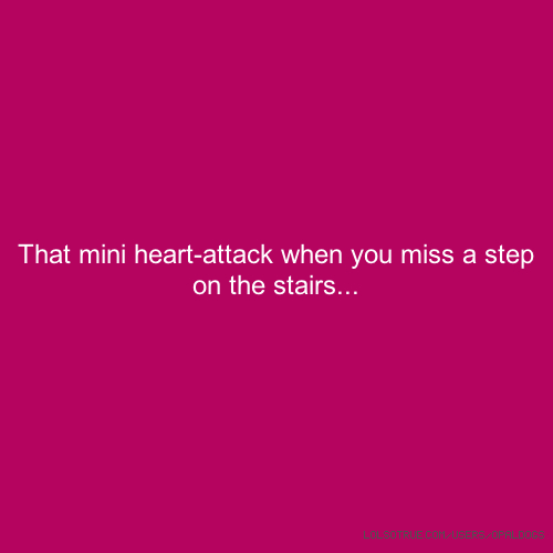 That mini heart-attack when you miss a step on the stairs...