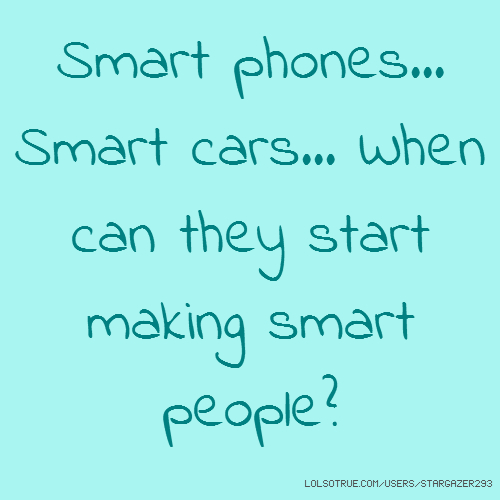 Smart phones... Smart cars... When can they start making smart people?