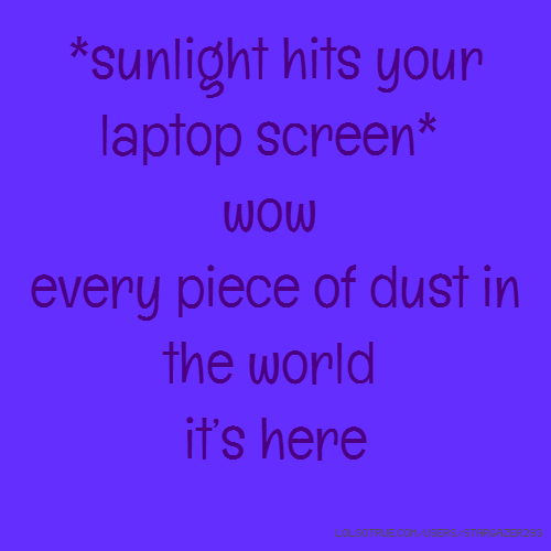 *sunlight hits your laptop screen* wow every piece of dust in the world it's here