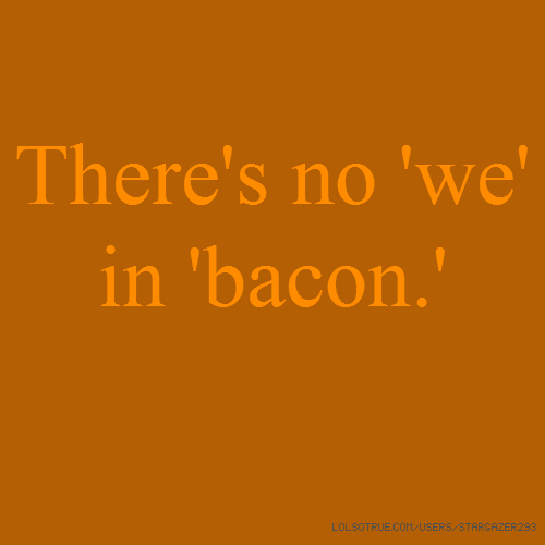 There's no 'we' in 'bacon.'