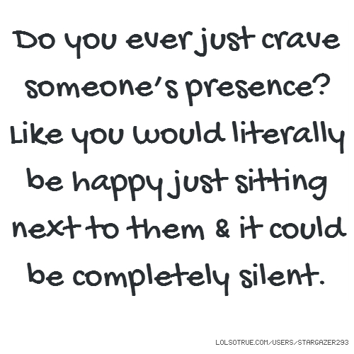Do you ever just crave someone's presence? Like you would literally be happy just sitting next to them & it could be completely silent.