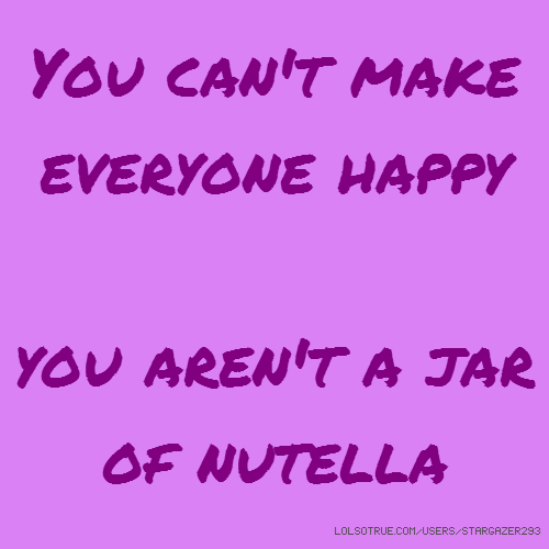 You can't make everyone happy you aren't a jar of nutella