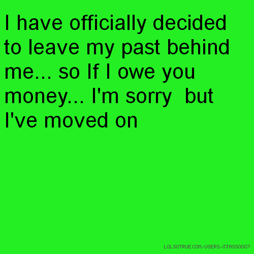 I have officially decided to leave my past behind me... so If I owe you money... I'm sorry but I've moved on