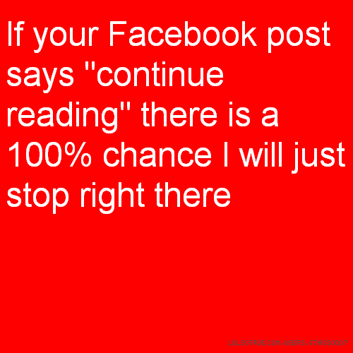 "If your Facebook post says ""continue reading"" there is a 100% chance I will just stop right there"