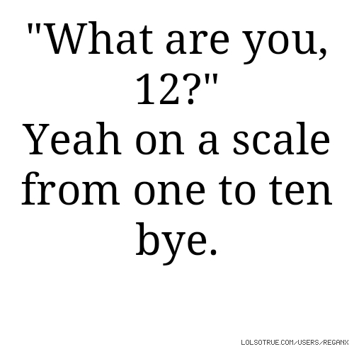 """""""What are you, 12?"""" Yeah on a scale from one to ten bye."""