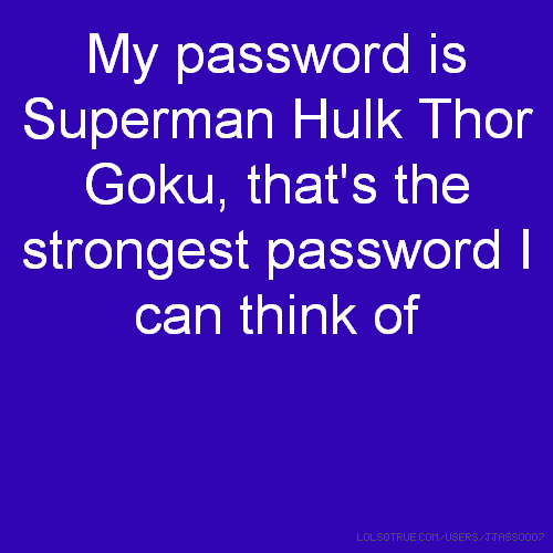 My password is Superman Hulk Thor Goku, that's the strongest password I can think of