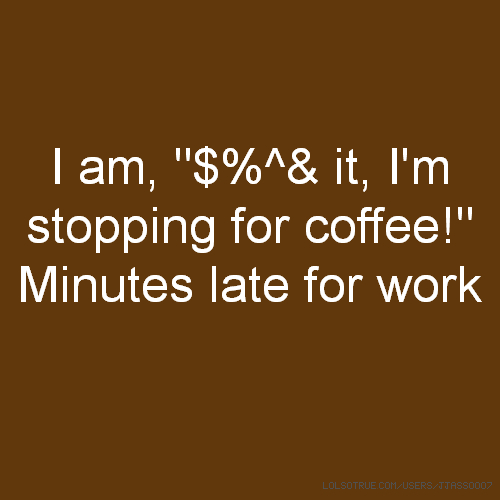 "I am, ""$%^& it, I'm stopping for coffee!"" Minutes late for work"