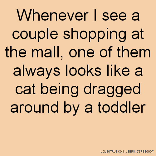 Whenever I see a couple shopping at the mall, one of them always looks like a cat being dragged around by a toddler