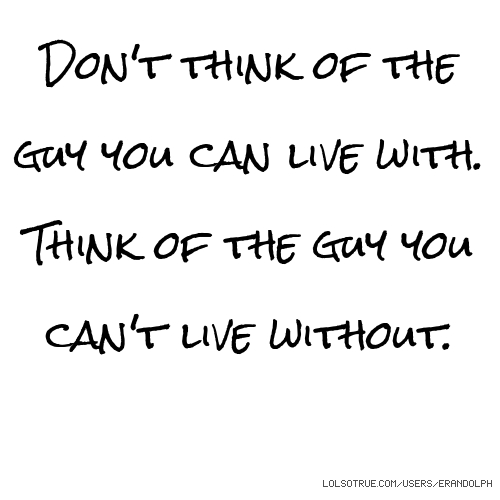 Don't think of the guy you can live with. Think of the guy you can't live without.