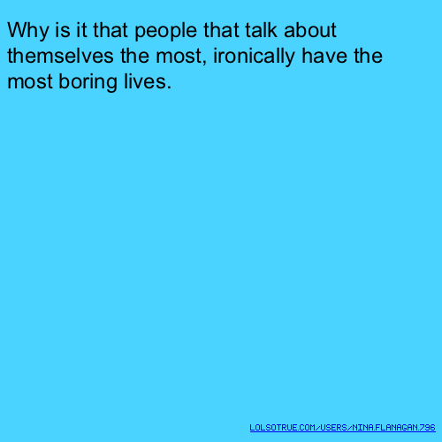 Why is it that people that talk about themselves the most, ironically have the most boring lives.