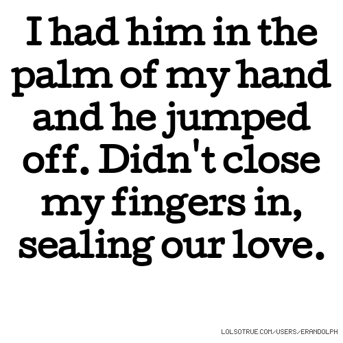 I had him in the palm of my hand and he jumped off. Didn't close my fingers in, sealing our love.