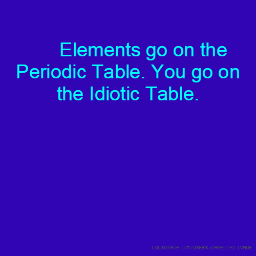 Elements go on the Periodic Table. You go on the Idiotic Table.