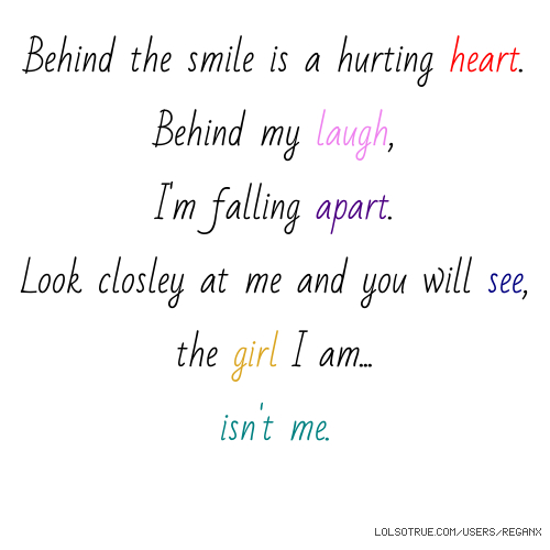 Behind the smile is a hurting heart. Behind my laugh, I'm falling apart. Look closley at me and you will see, the girl I am... isn't me.