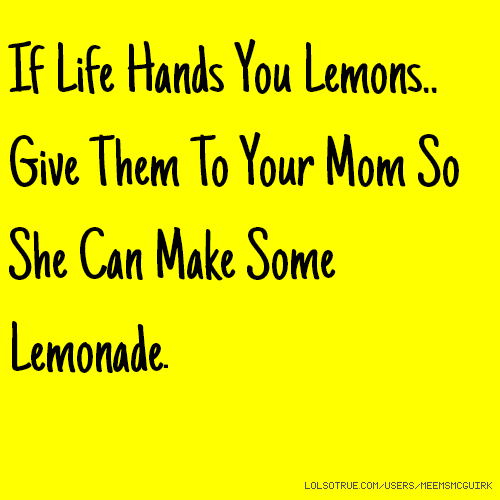 If Life Hands You Lemons.. Give Them To Your Mom So She Can Make Some Lemonade.