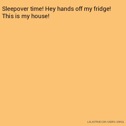 Sleepover time! Hey hands off my fridge! This is my house!