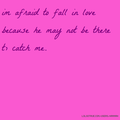 im afraid to fall in love because he may not be there to catch me.