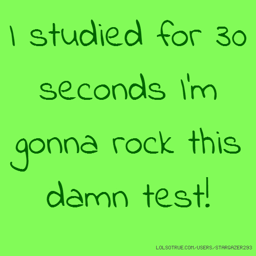I studied for 30 seconds I'm gonna rock this damn test!