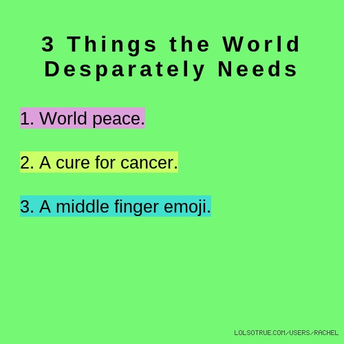 3 Things the World Desparately Needs 1. World peace. 2. A cure for cancer. 3. A middle finger emoji.