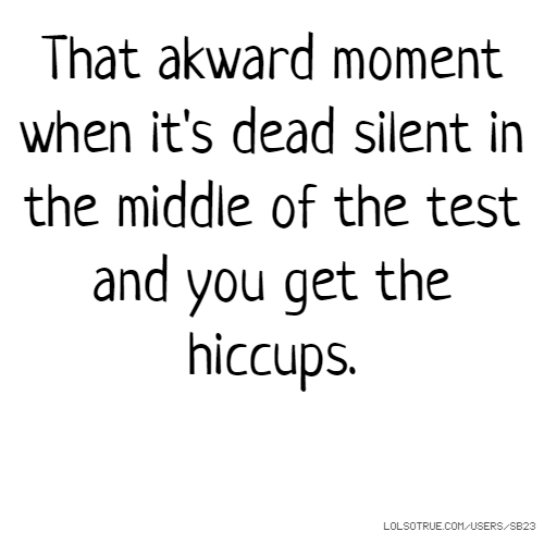 That akward moment when it's dead silent in the middle of the test and you get the hiccups.