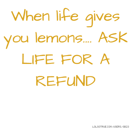 When life gives you lemons.... ASK LIFE FOR A REFUND