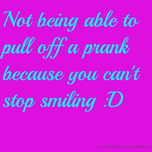 Not being able to pull off a prank because you can't stop smiling :D