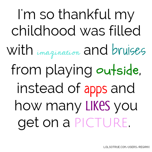 I'm so thankful my childhood was filled with imagination and bruises from playing outside, instead of apps and how many likes you get on a picture.