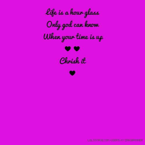 Life is a hour glass Only god can know When your time is up ♥♥ Chrish it ♥