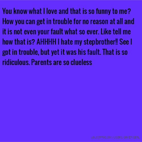 You know what I love and that is so funny to me? How you can get in trouble for no reason at all and it is not even your fault what so ever. Like tell me how that is? AHHHH I hate my stepbrother!! See I got in trouble, but yet it was his fault. That is so ridiculous. Parents are so clueless