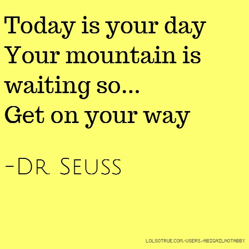 Today is your day Your mountain is waiting so... Get on your way -Dr. Seuss