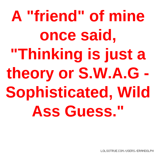 "A ""friend"" of mine once said, ""Thinking is just a theory or S.W.A.G - Sophisticated, Wild Ass Guess."""