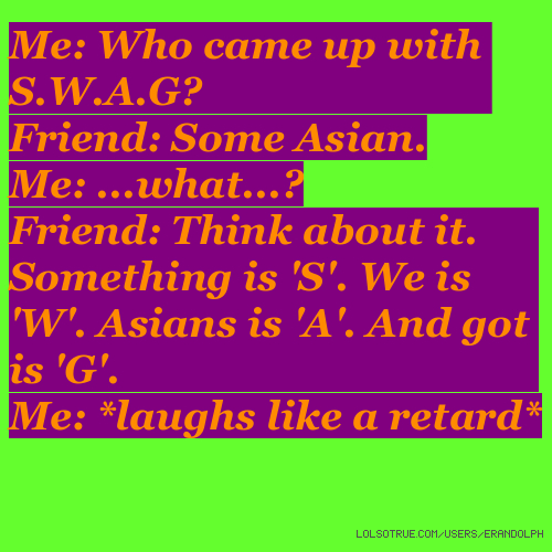 Me: Who came up with S.W.A.G? Friend: Some Asian. Me: ...what...? Friend: Think about it. Something is 'S'. We is 'W'. Asians is 'A'. And got is 'G'. Me: *laughs like a retard*