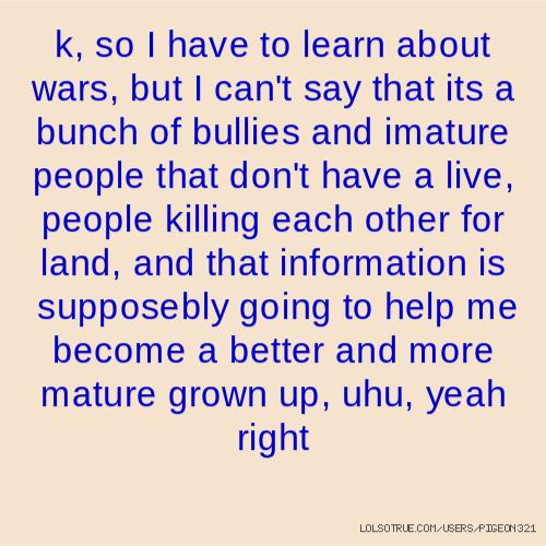 k, so I have to learn about wars, but I can't say that its a bunch of bullies and imature people that don't have a live, people killing each other for land, and that information is supposebly going to help me become a better and more mature grown up, uhu, yeah right