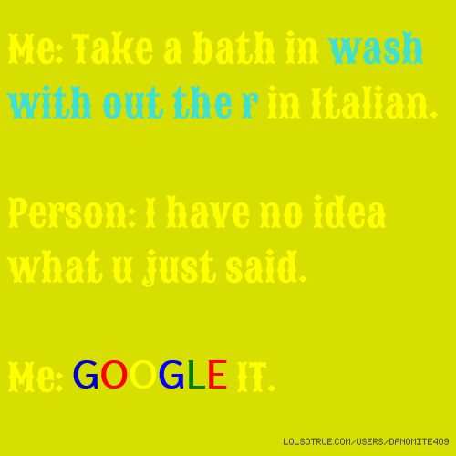 Me: Take a bath in wash with out the r in Italian. Person: I have no idea what u just said. Me: GOOGLE IT.