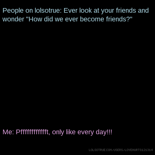 """People on lolsotrue: Ever look at your friends and wonder """"How did we ever become friends?"""" Me: Pfffffffffffft, only like every day!!!"""