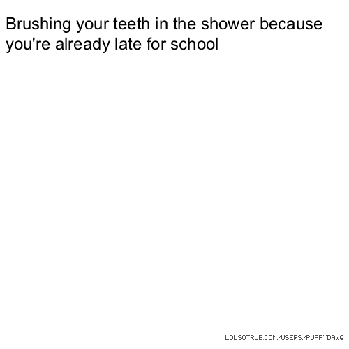 Brushing your teeth in the shower because you're already late for school