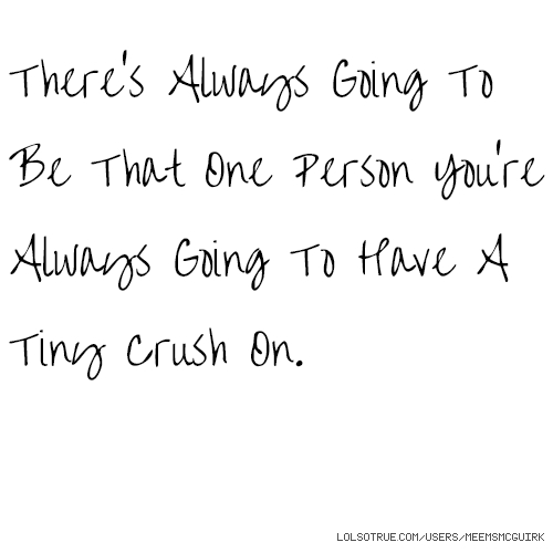 There's Always Going To Be That One Person You're Always Going To Have A Tiny Crush On.
