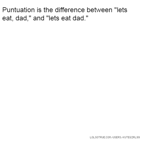 """Puntuation is the difference between """"lets eat, dad,"""" and """"lets eat dad."""""""