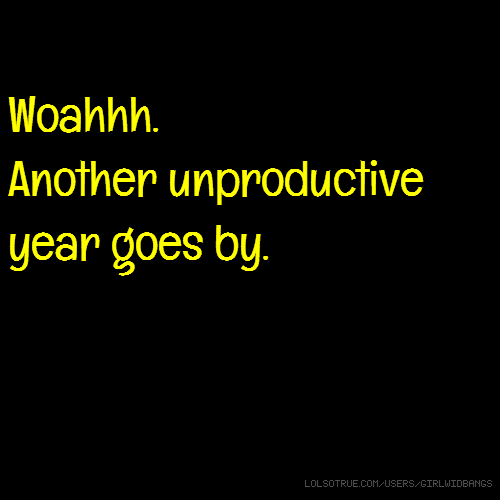 Woahhh. Another unproductive year goes by.