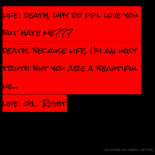 life: death, why do ppl love you but hate me??? death