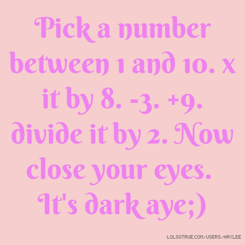 Pick a number between 1 and 10. x it by 8. -3. +9. divide it by 2. Now close your eyes. It's dark aye;)