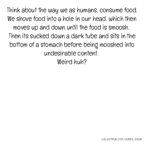 Think about the way we as humans, consume food. We shove food into a hole in our head, which then moves up and down until the food is smoosh. Then its sucked down a dark tube and sits in the bottom of a stomach before being mooshed into undesirable content. Weird huh?