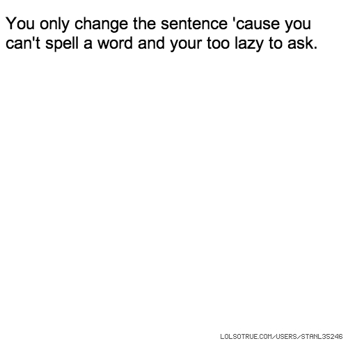 You only change the sentence 'cause you can't spell a word and your too lazy to ask.
