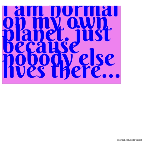 i am normal on my own planet. just because nobody else lives there...