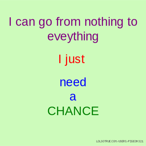 I can go from nothing to eveything I just need a CHANCE
