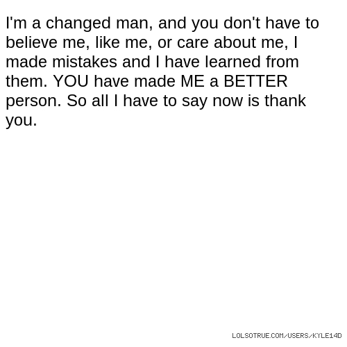 I'm a changed man, and you don't have to believe me, like me, or care about me, I made mistakes and I have learned from them. YOU have made ME a BETTER person. So all I have to say now is thank you.