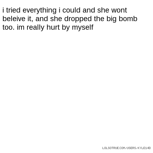 i tried everything i could and she wont beleive it, and she dropped the big bomb too. im really hurt by myself