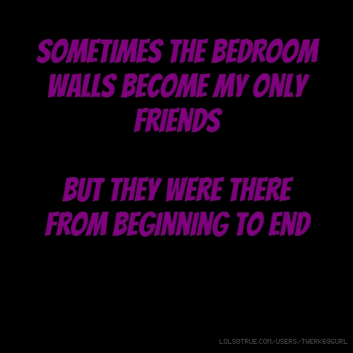 my sometimes the bedroom walls become my only friends ... but they were there from beginning to end bu