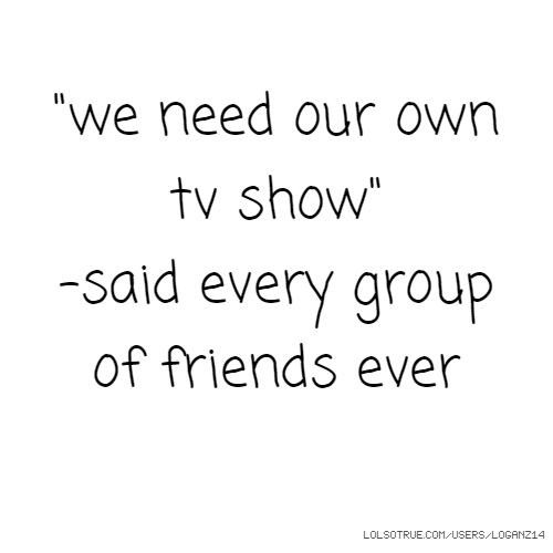 """we need our own tv show"" -said every group of friends ever"